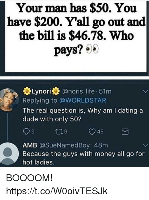 Bailey Jay, Dating, and Dude: Your man has $50. You  have $200. Yall go out and  the bill is $46.78. Who  pays? 0  st Lynori券@nor.s_life-51 m  Replying to @WORLDSTAR  The real question is, Why am I dating a  dude with only 50?  45  AMB @SueNamedBoy 48m  Because the guys with money all go for  hot ladies. BOOOOM! https://t.co/W0oivTESJk