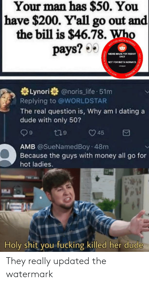 Dating, Dude, and Fucking: Your man has $50. You  have $200. Y'all go out and  the bill is $46.78. Who  pays? 00  FOR INSTA NORM  MEME MADE FOR REDDIT  ONLY  NOT FOR INSTA NORMIES  INSTA NORMIES  *Lynori @noris_life 51m  Replying to @WORLDSTAR  The real question is, Why am I dating a  dude with only 50?  O 45  t79  6.  AMB @SueNamedBoy 48m  Because the guys with money all go for  hot ladies.  Holy shit you fucking killed her dude  NOT FOR INSTA They really updated the watermark