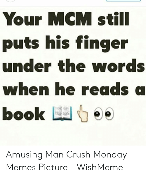 Wishmeme: Your MCM stilI  puts his finger  under the words  when he reads a  book L Amusing Man Crush Monday Memes Picture - WishMeme