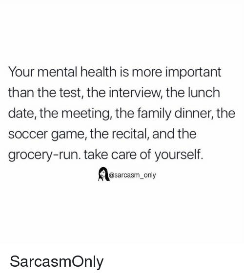 The Interview: Your mental health is more important  than the test, the interview, the lunch  date, the meeting, the family dinner, the  soccer game, the recital, and the  grocery-run. take care of yourself  @sarcasm_only SarcasmOnly