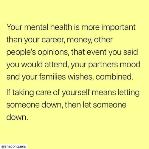 Money, Mood, and Down: Your mental health is more important  than your career, money, other  people's opinions, that event you said  you would attend, your partners mood  and your families wishes, combined.  If taking care of yourself means letting  someone down, then let someone  down.  @sheconquers