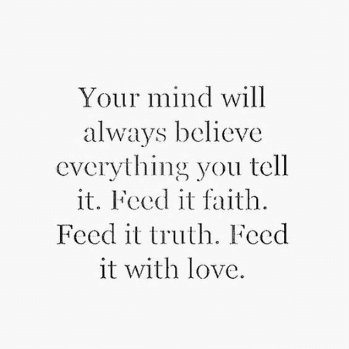 Love, Faith, and Mind: Your mind will  always believe  everything you tell  it. Feed it faith  Feed it truth. Feed  it with love.