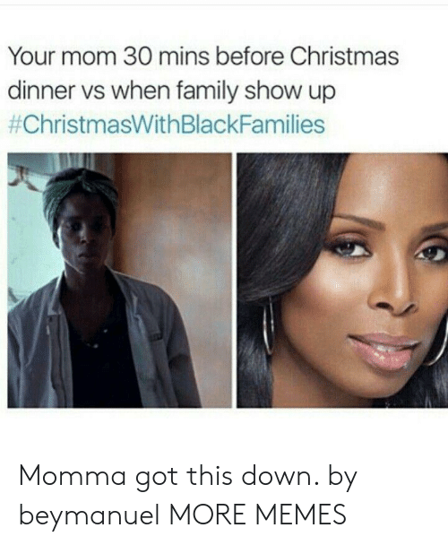 Christmas, Christmas With Black Families , and Dank: Your mom 30 mins before Christmas  dinner vs when family show up  Momma got this down. by beymanuel MORE MEMES