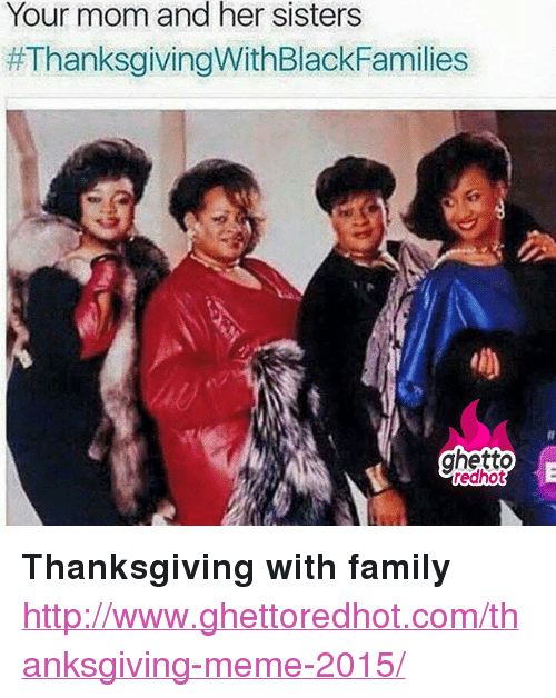 "Family, Ghetto, and Meme: Your mom and her sisters  #ThanksgivingWithBlackFamilies  ghetto  redhot <p><strong>Thanksgiving with family</strong></p><p><a href=""http://www.ghettoredhot.com/thanksgiving-meme-2015/"">http://www.ghettoredhot.com/thanksgiving-meme-2015/</a></p>"