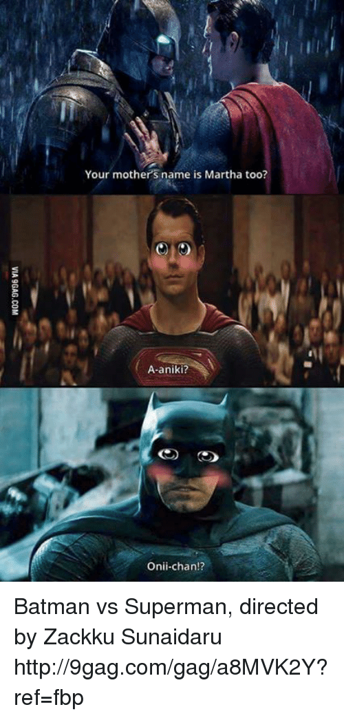 onii chan: Your mothers name is Martha too?  A-aniki?  Onii-chan!? Batman vs Superman, directed by Zackku Sunaidaru http://9gag.com/gag/a8MVK2Y?ref=fbp