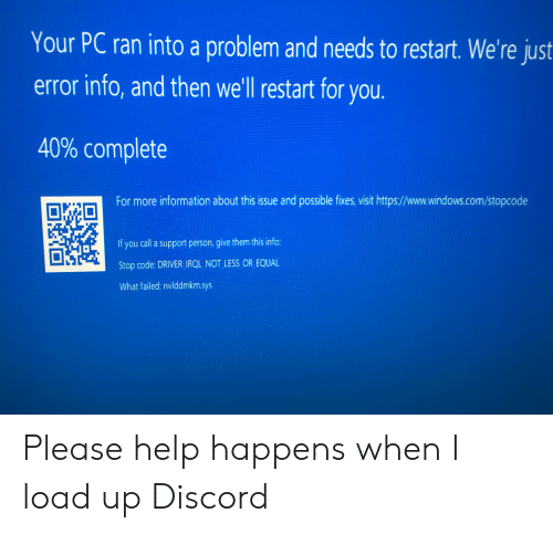 Windows, Help, and Information: Your PC ran into a problem and needs to restart. We're just  error info, and then we'll restart for you  40% complete  For more information about this issue and possible fixes, visit https://www.windows.com/stopcode  If you call a support person, give them this info:  Stop code: DRIVER IRQL NOT LESS OR EQUAL  What failed: nvlddmkm.sys Please help happens when I load up Discord