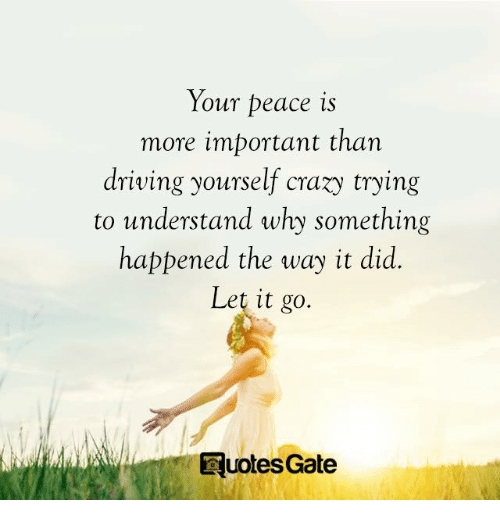 Crazy, Driving, and Let It Go: Your peace is  more important than  driving yourself crazy trying  to understand why something  happened the way it did  Let it go.  E uotes Gate