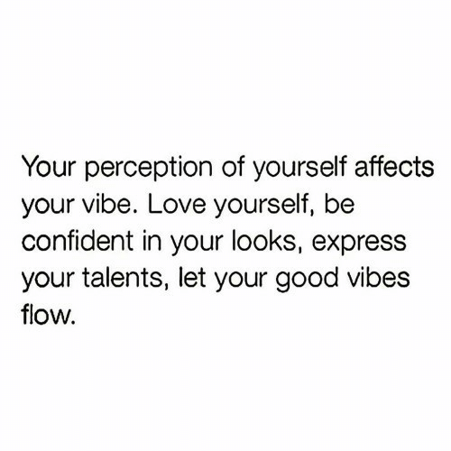 vibes: Your perception of yourself affects  your vibe. Love yourself, be  confident in your looks, express  your talents, let your good vibes  flow.