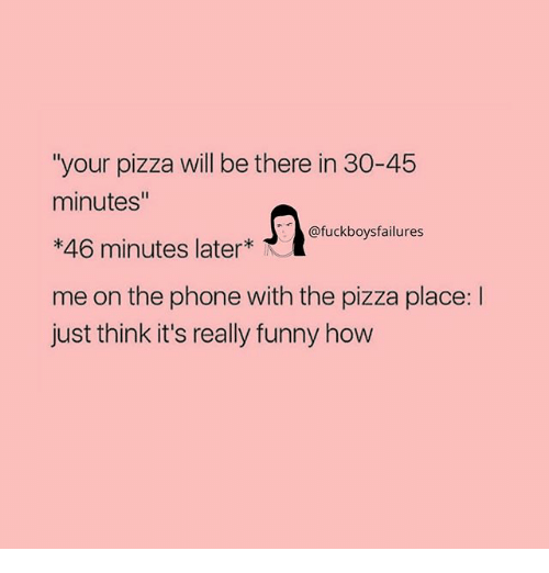 """Funny, Phone, and Pizza: """"your pizza will be there in 30-45  minutes""""  *46 minutes later  me on the phone with the pizza place: l  just think it's really funny how  @fuckboysfailures"""