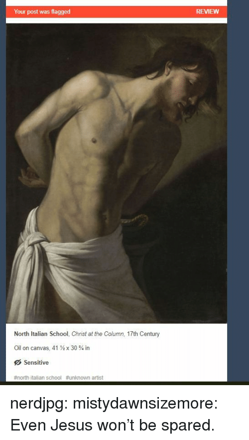 Jesus, School, and Target: Your post was flagged  REVIEWW  North Italian School, Christ at the Column, 17th Century  Oil on canvas, 41  x 30 % in  Sensitive  #north italian school #unknown artist nerdjpg: mistydawnsizemore:  Even Jesus won't be spared.