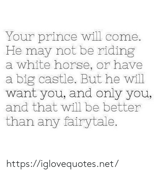 Horse: Your prince will come.  He may not be riding  a white horse, or have  a big castle. But he will  want you, and only you,  and that will be better  than any fairytale. https://iglovequotes.net/