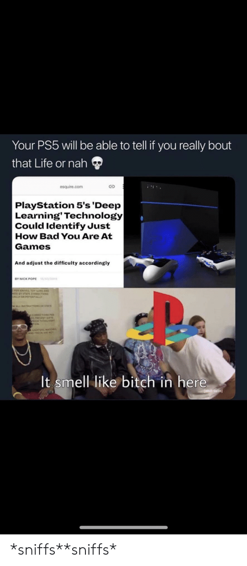 sus: Your PS5 will be able to tell if you really bout  that Life or nah  esquire.com  PlayStation 5's 'Deep  Learning' Technology|  Could Identify Just  How Bad You Are At  Games  And adjust the difficulty accordingly  /03/201  BY NICK POPE  sus AND  choss  ALLY  WLLNETRUCTIONS or stAr  y coecoN  It smell like bitch in here  adutt swim *sniffs**sniffs*