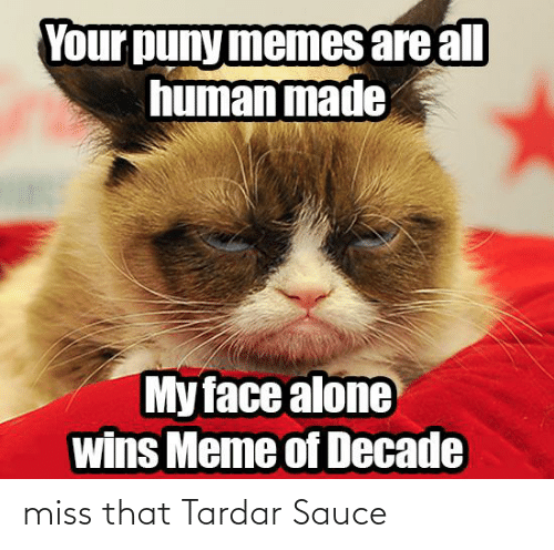 Tardar Sauce: Your puny memes are all  human made  My face alone  wins Meme of Decade miss that Tardar Sauce
