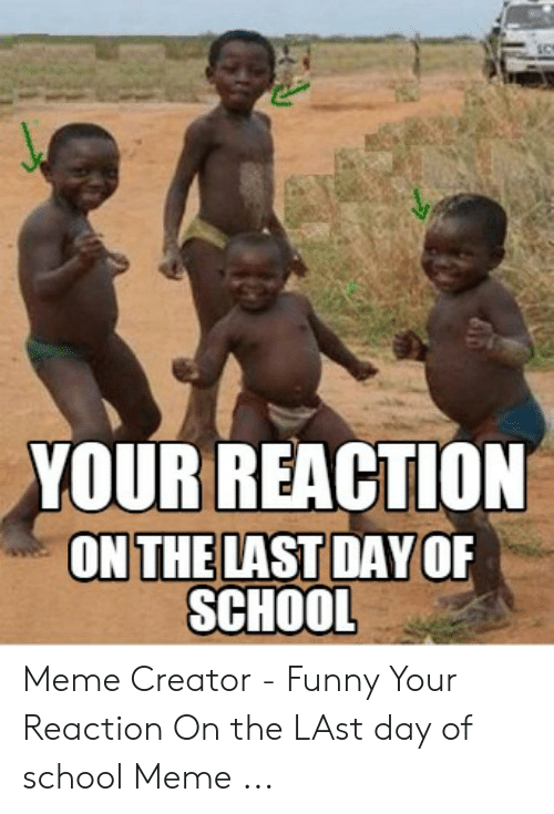 Last Day Of School Meme: YOUR REACTION  ONTHELAST DAYOF  SCHOOL Meme Creator - Funny Your Reaction On the LAst day of school Meme ...