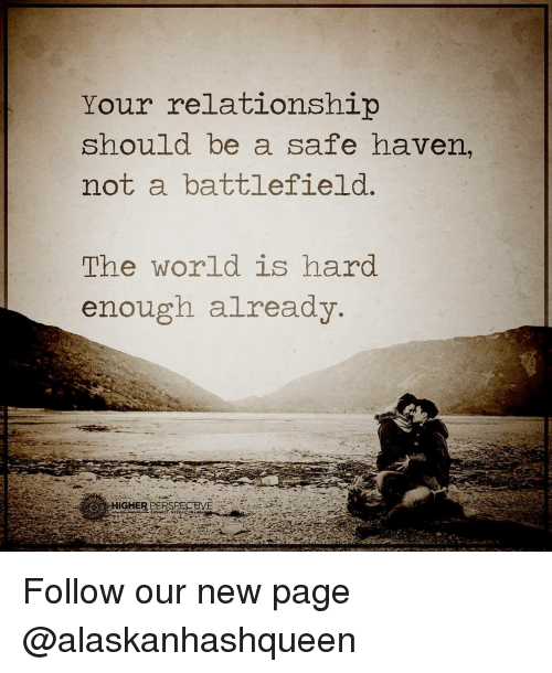safe haven: Your relationship  should be a safe haven,  not a battlefield  The world is hard  enough already  HIGHERPERSREGEVE Follow our new page @alaskanhashqueen