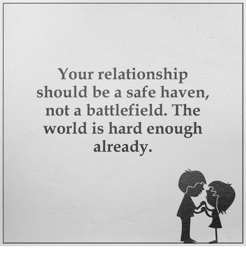 safe haven: Your relationship  should be a safe haven,  not a battlefield. The  world is hard enough  already.