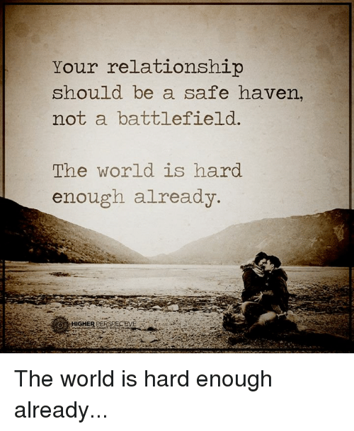 safe haven: Your relationship  should be a safe haven,  not a battlefield.  The world is hard  enough already The world is hard enough already...