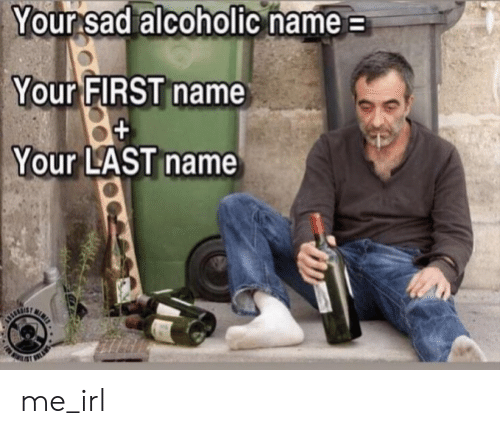 Alcoholic: Your sad alcoholic hame  Your FIRST name  Your LAST name me_irl