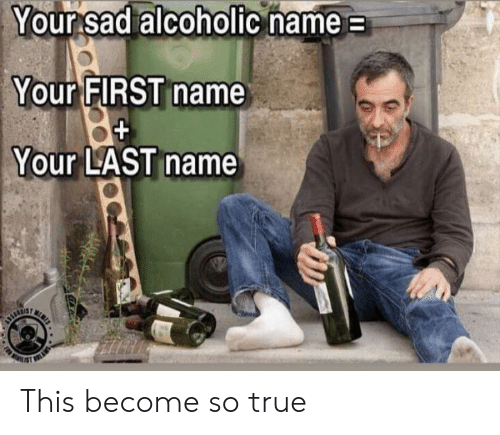 Alcoholic: Your sad alcoholic name  Your FIRST name  Your LAST name  N  URTIE This become so true