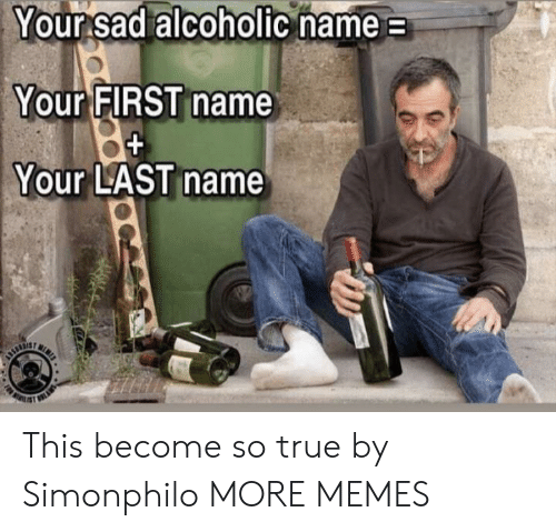 Alcoholic: Your sad alcoholic name  Your FIRST name  Your LAST name  N  URTIE This become so true by Simonphilo MORE MEMES