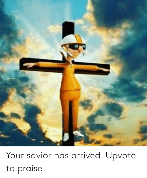 Arrived, Praise, and Upvote: Your savior has arrived. Upvote to praise