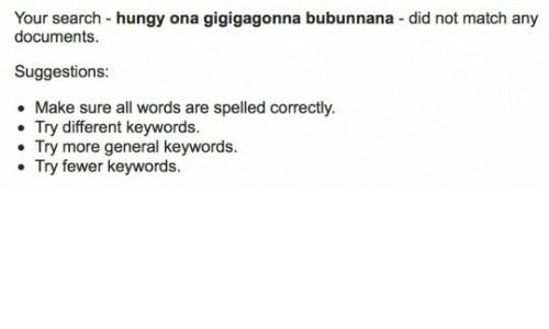 Fewer: Your search -hungy ona gigigagonna bubunnana - did not match any  documents  Suggestions:  Make sure all words are spelled correctly.  Try different keywords.  Try more general keywords.  Try fewer keywords