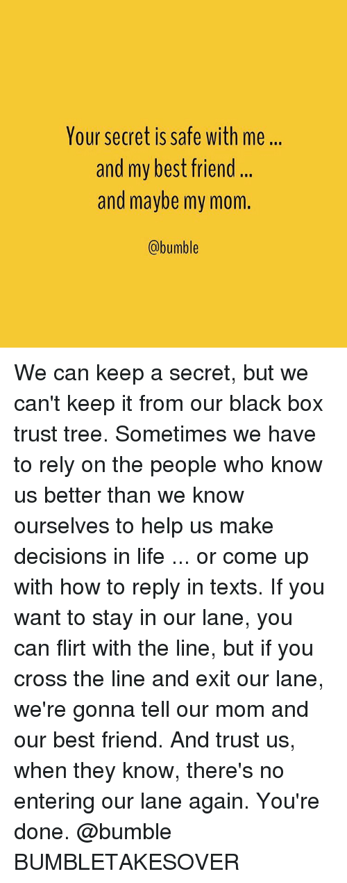 Bumbling: Your secret is safe with me...  and my best friend  and maybe my mom.  (a bumble We can keep a secret, but we can't keep it from our black box trust tree. Sometimes we have to rely on the people who know us better than we know ourselves to help us make decisions in life ... or come up with how to reply in texts. If you want to stay in our lane, you can flirt with the line, but if you cross the line and exit our lane, we're gonna tell our mom and our best friend. And trust us, when they know, there's no entering our lane again. You're done. @bumble BUMBLETAKESOVER
