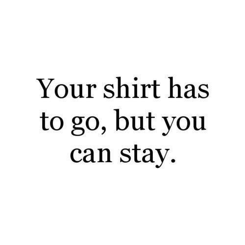 Can, You, and Shirt: Your shirt has  to go, but you  can stay.