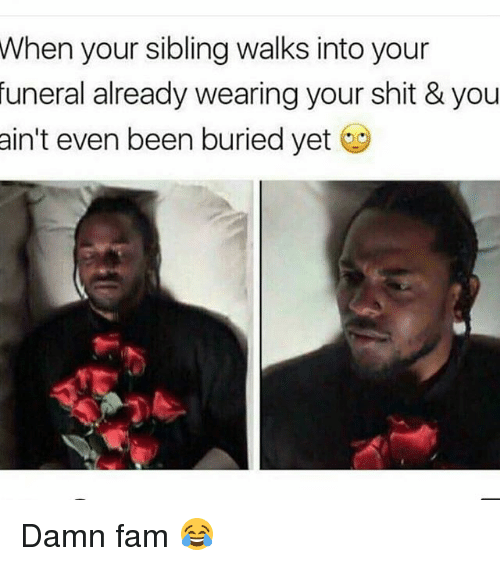 Fam, Memes, and Shit: your sibling walks into your  already wearing your shit & you  When  funeral  ain't even been buried yet Damn fam 😂