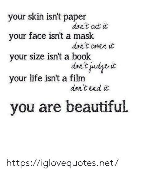 Beautiful, Life, and Book: your skin isn't paper  don't cut it  your face isn't a mask  don't corer it  your size isn't a book  don't judge  your life isn't a film  don't und it  you are beautiful https://iglovequotes.net/