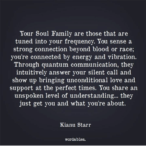 Tuned Into: Your Soul Family are those that are  tuned into your frequency. You sense a  strong connection beyond blood or race,  you're connected by energy and vibration.  Through quantum communication, they  intuitively answer your silent call and  show up bringing unconditional love and  support at the perfect times. You share an  unspoken level of understanding... they  just get you and what you're about.  Kianu Starr  wordables.
