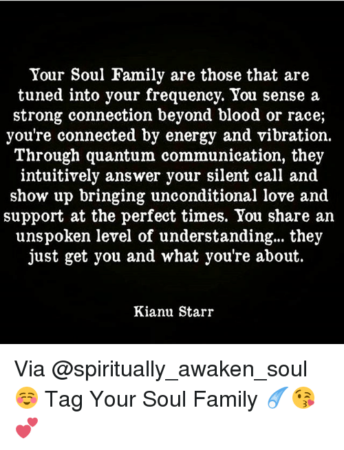 Tuned Into: Your Soul Family are those that are  tuned into your frequency. You sense a  strong connection beyond blood or race;  you're connected by energy and vibration.  T'hrough quantum communication, they  intuitively answer your silent call and  show up bringing unconditional love and  support at the perfect times. You share an  unspoken level of understanding... they  just get you and what you're about.  Kianu Starr Via @spiritually_awaken_soul ☺ Tag Your Soul Family ☄😘💕