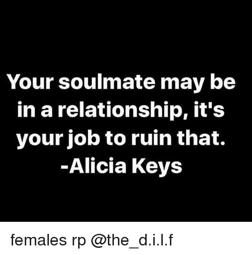 Alicia Keys: Your soulmate may be  in a relationship, it's  your job to ruin that.  Alicia Keys females rp @the_d.i.l.f