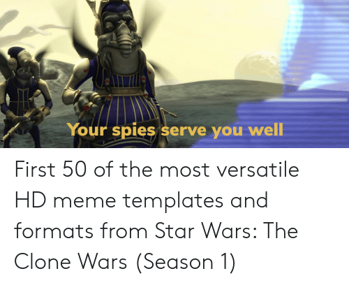 templates: Your spies serve you  well First 50 of the most versatile HD meme templates and formats from Star Wars: The Clone Wars (Season 1)