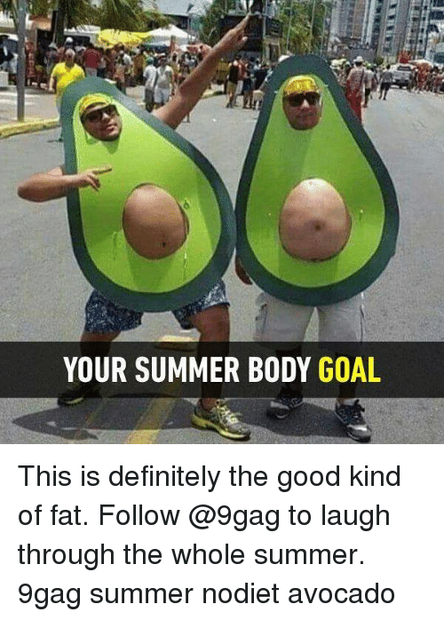 Summer Body: YOUR SUMMER BODY GOAL This is definitely the good kind of fat. Follow @9gag to laugh through the whole summer. 9gag summer nodiet avocado
