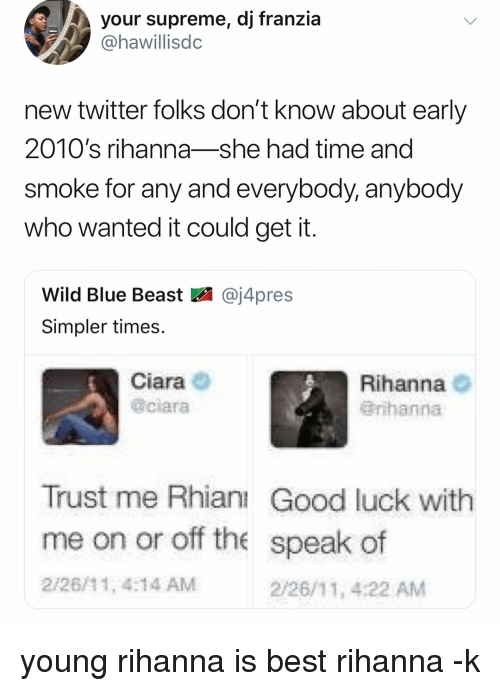 Ciara, Memes, and Rihanna: your supreme, dj franzia  @hawillisdc  new twitter folks don't know about early  2010's rihanna-she had time and  smoke for any and everybody, anybody  who wanted it could get it  Wild Blue Beast図@j4pres  Simpler times.  Ciara  @ciara  Rihanna O  Grihanna  Trust me Rhianı Good luck with  me on or off the speak of  2/26/11, 4:14 AM  2/26/11, 4:22 AM young rihanna is best rihanna -k