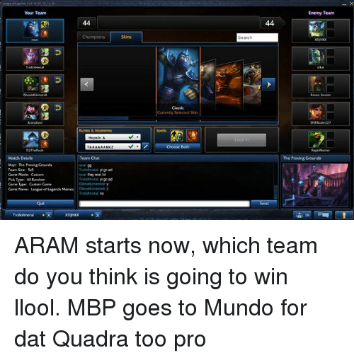 League of Legends, Lol, and Meme: Your Team  44  Match Details  Team Chat  Map The Proving Grounds  Troliolmetal goad  Team Size: 55  Game Mode: Custom  won lol  Trollotmetat yl 90 ad  Pick Tope: Al Random  Game Type: Custom Care  Game Name: League of Legends Memes IShouldUninstal)  currently selected skin.  Search  44  Enemy Team  Raven Swarm  DARKside 227  The Proving Grounds ARAM starts now, which team do you think is going to win llool.  MBP goes to Mundo for dat Quadra too pro