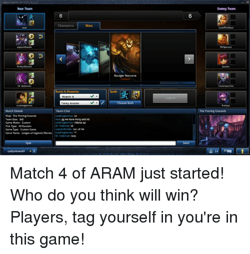 Gg, League of Legends, and Meme: Your Team  Champions Skins  Indeman  Match Detals  Team Chat  Map: The Proving Grounds  Team Size: 5S  gg we have morg and nid  Game Mode: Custom  nidalee ap  Pick Type: RAndom  Game Tpe: Custom Game  Game Name: League of Legends Memes  orashingtumes:M  Ravager Noctume  Enemy Team  Terminator Tan  The Proving Grounds Match 4 of ARAM just started! Who do you think will win? Players, tag yourself in you're in this game!
