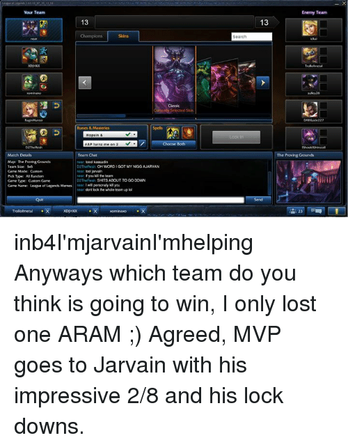 League of Legends, Meme, and Memes: Your Team  Match Details  Map The Proving Grounds  Team Suze: 5  Game Mode: Custom  Pck Type: A Random  Game pe Custom Game  CameName: League of Legends Memes  Quit  13  Team Chat  lood kassadin  OH WORDIGOTMY NIGGAJARVAN  boljarvain  f you kill te team  SHITS ABOUT TO GO DOWN  will personaly kill you  dont lock the whole team up ol  xominaco X  Search  13  Enemy Team  The Proving Grounds inb4I'mjarvainI'mhelping Anyways which team do you think is going to win, I only lost one ARAM ;)  Agreed, MVP goes to Jarvain with his impressive 2/8 and his lock downs.