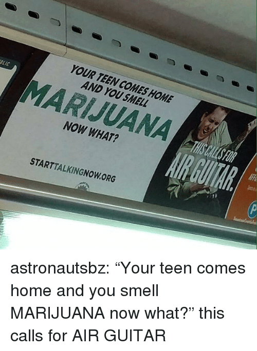 "Smell, Target, and Tumblr: YOUR TEEN COMES HOME  AND YOU SMELL  LIC  MARIJUANA  NOW WHAT?  STARTTALKINGNOW.ORG astronautsbz:  ""Your teen comes home and you smell MARIJUANA now what?"" this calls for AIR GUITAR"