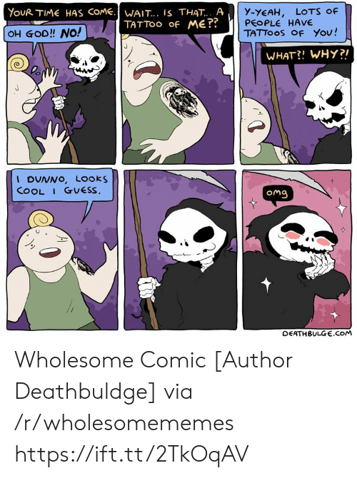 Tattoo: YouR TIME HAS COME.WAIT... IS THAT.. A  TATTOO Of ME??  y-YEAH,  PEOPLE HAVE  TATTOOS OF You!  LOTS Of  OH GOD!! NO!  WHAT?! WHY?!  I DUNNO, Looks  COOL I GUESS.  Omg  DEATHBULGE.cOM Wholesome Comic [Author Deathbuldge] via /r/wholesomememes https://ift.tt/2TkOqAV