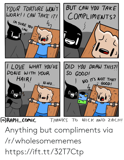 no thanks: YOUR TORTURE WONTBUT CAN YOU TAKE  WORKII CAN TAKE ITI  COMPLIMENTS?  iM SURE YOU  CAN.  /LOVE WHAT YOU'VE DID YOU DRAW THIS?  DONE WITH YOUR  HAIR!  ).  So GOODI  NO TS NOT THAT  GOOD!  N-NO.  THANKS TO NICK AND ZACHI  ORAPH COMIC  FO Anything but compliments via /r/wholesomememes https://ift.tt/32T7Ctp