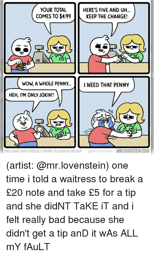 Totaled: YOUR TOTAL  COMES TO $499KEEP THE CHANGE!  HERE'S FIVE AND UH...  白  wow, A WHOLE PENNY...INEED THAT PENNY  HEH, IM ONLY JOKIN'!  THIS COMIC MADE POSSIBLE THANKS TO AUGUSTE ARCHER@MrLovenstein MRLOVENSTEIN.COM (artist: @mr.lovenstein) one time i told a waitress to break a £20 note and take £5 for a tip and she didNT TaKE iT and i felt really bad because she didn't get a tip anD it wAs ALL mY fAuLT