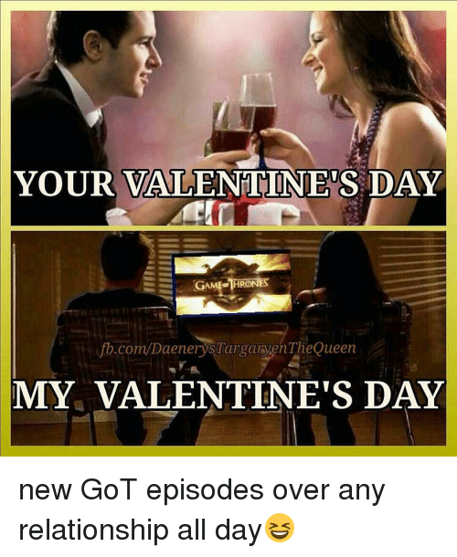 game thrones: YOUR VALENTINES DAY  GAME THRONES  fb.com/DaenerysTarganyenThe Queen  MY VALENTINE'S DAY new GoT episodes over any relationship all day😆