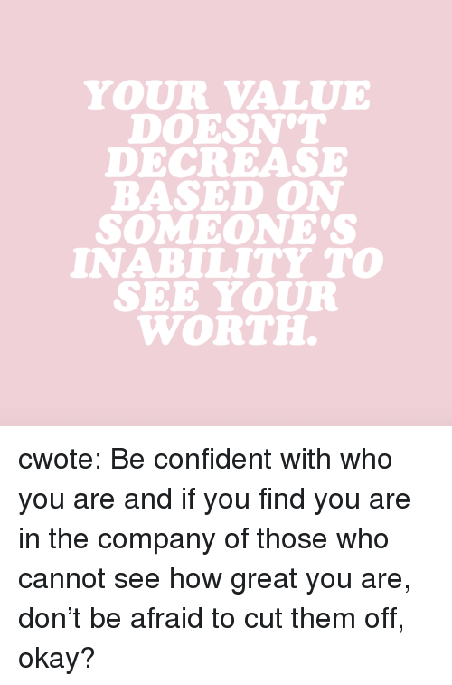 Target, Tumblr, and Blog: YOUR VALUE  DOESN'T  DECREASE  BASED ON  SOMEONE'S  INABILITY TO  SEE YOUR  WORTH. cwote: Be confident with who you are and if you find you are in the company of those who cannot see how great you are, don't be afraid to cut them off, okay?