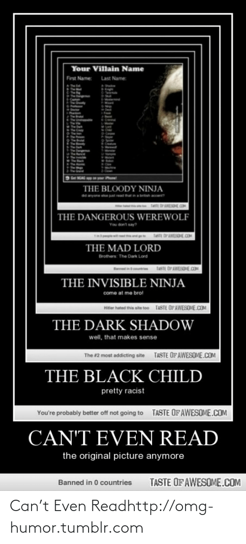 Black Child: Your Villain Name  First Name:  Last Name:  Get GAG n yur iPe  THE BLOODY NINJA  na bish a  d nyone et  THE DANGEROUS WEREWOLF  Ta OPAWLSOE OM  THE MAD LORD  Brothers The Dark Lord  TASTE DF AWESDHE.COM  in  THE INVISIBLE NINJA  come at me brol  TASTE OF AWESOME.COM  Hitler hated this site too  THE DARK SHADOW  well, that makes sense  TASTE OF AWESOME.COM  The #2 most addicting site  THE BLACK CHILD  pretty racist  TASTE OF AWESOME.COM  You're probably better off not going to  CAN'T EVEN READ  the original picture anymore  TASTE OF AWESOME.COM  Banned in 0 countries Can't Even Readhttp://omg-humor.tumblr.com