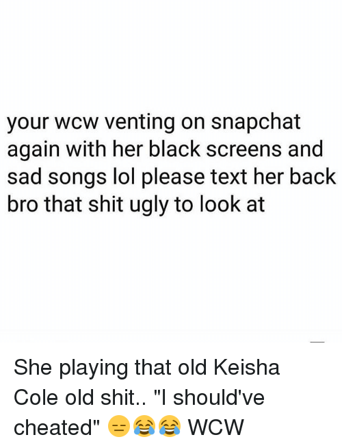 """Old Shit: your wcw venting on snapchat  again with her black screens and  sad songs lol please text her back  bro that shit ugly to look at She playing that old Keisha Cole old shit.. """"I should've cheated"""" 😑😂😂 WCW"""