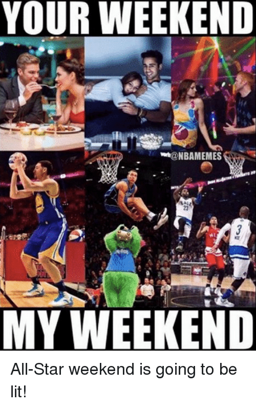 all star weekend: YOUR WEEKEND  @NBAMEMES  23  MY WEEKEND All-Star weekend is going to be lit!