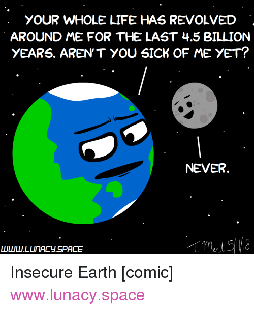 """Life, Earth, and Http: YOUR WHOLE LIFE HAS REVOLVED  AROUND ME FOR THE LAST 4.5 BILLION  yEARS. AREN'T YOU SICK OF ME YET?  NEVER <p>Insecure Earth [comic]</p>  <a href=""""http://www.lunacy.space"""">www.lunacy.space</a>"""