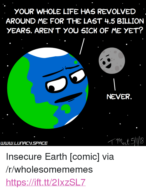 """Life, Earth, and Sick: YOUR WHOLE LIFE HAS REVOLVED  AROUND ME FOR THE LAST 4.5 BILLION  yEARS. AREN'T YOU SICK OF ME YET?  NEVER <p>Insecure Earth [comic] via /r/wholesomememes <a href=""""https://ift.tt/2IxzSL7"""">https://ift.tt/2IxzSL7</a></p>"""